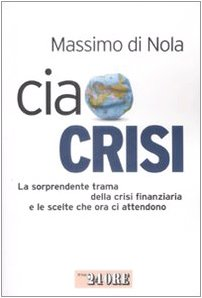 Ciao crisi. La sorprendente trama della crisi finanziaria e le scelte che ora ci attendono - Massimo Di Nola