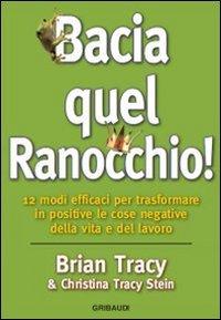 9788863661408: Bacia quel ranocchio! 12 modi efficaci per trasformare in positive le cose negative