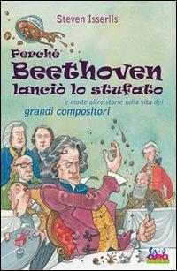 9788863950632: Perché Beethoven lanciò lo stufato e molte altre storie sulla vita dei grandi compositori