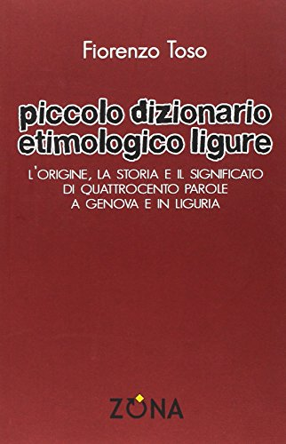 Piccolo dizionario etimologico ligure. L'origine, la storia: Fiorenzo Toso
