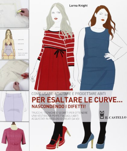 9788865203514: Come usare, adattare e progettare abiti per esaltare le curve... nascondendo i difetti!