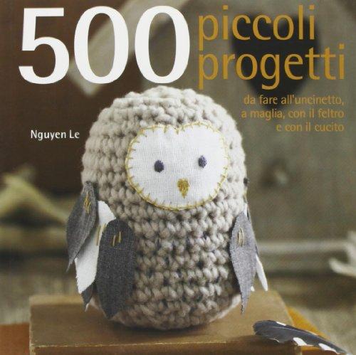 9788865203859: 500 piccoli progetti da fare all'unicinetto, a maglia, con il feltro o con ago e filo