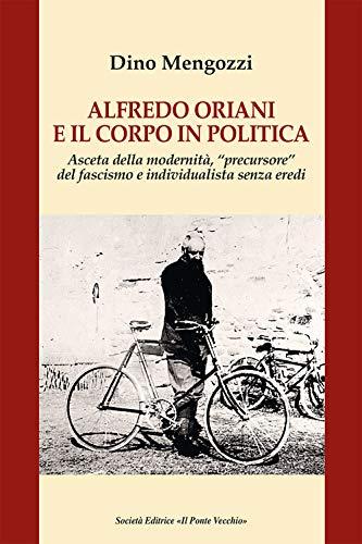 9788865419274: Alfredo Oriani e il corpo in politica. Asceta della modernità, «precursore» del fascismo e individualista senza eredi