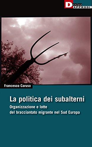 9788865481219: La politica dei subalterni. Organizzazione e lotte del bracciantato migrante nel Sud europa