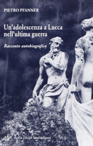 Un'adolescenza a Lucca nell'ultima guerra.: Pfanner, Pietro