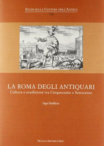9788865571163: La Roma degli antiquari. Cultura e erudizione tra Cinquecento e Settecento
