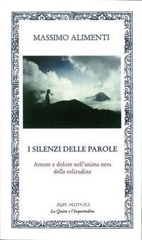 I silenzi delle parole. Amore e dolore nell'anima nera della solitudine.: Alimenti, Massimo