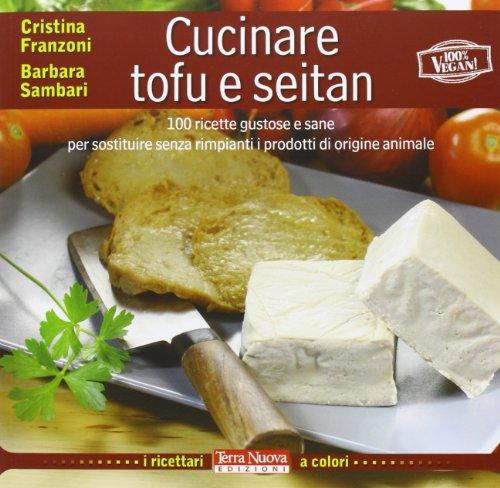 Cucinare tofu and seitan. 100 ricette gustose: Cristina Franzoni, Barbara