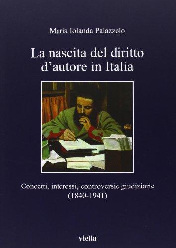 9788867280919: La nascita del diritto d'autore in Italia. Concetti, interessi, controversie giudiziarie (1840-1941)
