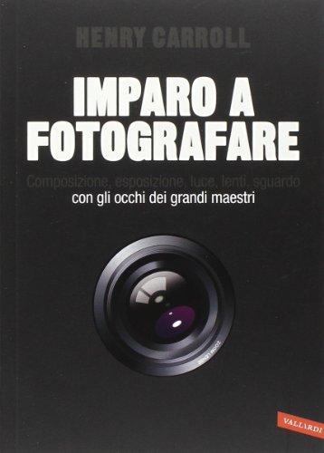 9788867313167: Imparo a fotografare. Composizione, esposizione, luce, lenti, sguardo.Con gli occhi dei grandi maestri