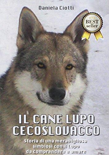 9788867512348: Il cane lupo cecoslovacco. Storia di una meravigliosa simbiosi con il lupo da comprendere e amare