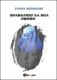 Guardando la mia ombra: Paola Scozzari