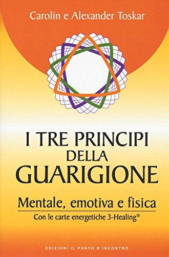 I tre principi della guarigione. Mentale, emotiva: Alexander Toskar; Carolin