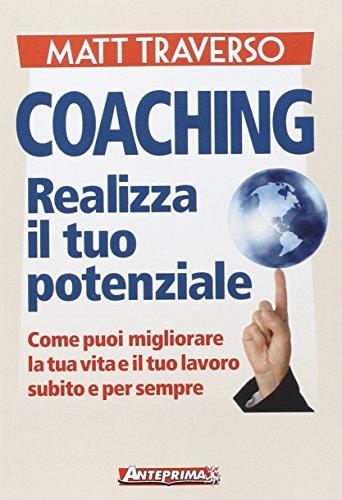 9788868490232: Coaching. Realizza il tuo potenziale. Come puoi migliorare la tua vita e il tuo lavoro subito e per sempre