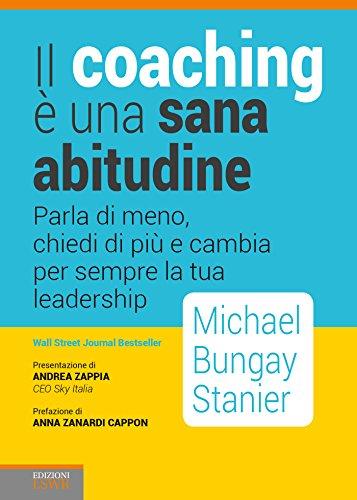 9788868956493: Il coaching è una sana abitudine. Parla di meno, chiedi di più e cambia per sempre la tua leadership