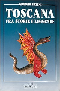 La toscana fra storie e leggende.: Batini,Giorgio.