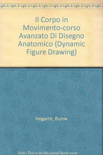 Il Corpo in Movimento-corso Avanzato Di Disegno Anatomico (Dynamic Figure Drawing): Hogarth, Burne