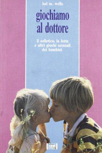Giochiamo al dottore. Il solletico, la lotta e altri giochi sessuali dei bambini.: Wells,Hal M.