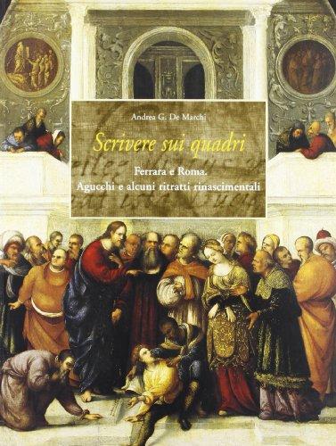 Scrivere sui quadri. Ferrara e Roma. Agucchi e alcuni ritratti rinascimentali.: De Marchi,Andrea G.
