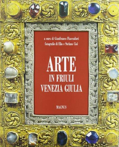 Arte in Friuli Venezia Giulia.: Ciol, Elio ; Ciol, Stefano ; Fiaccadori, Gianfranco i