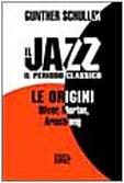 Il jazz il periodo classico. Le origini. Oliver, Morton, Armstrong.: Schuller,Gunther.