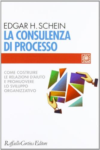La consulenza di processo. Come costruire le relazioni d'aiuto e promuovere lo sviluppo organizzativo (9788870787177) by Schein, Edgar H.