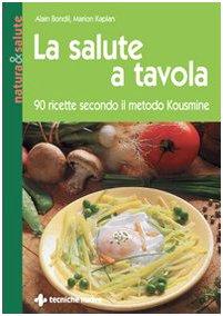 La salute a tavola. 90 ricette secondo il metodo Kousmine: Alain Bondil, Marion Kaplan
