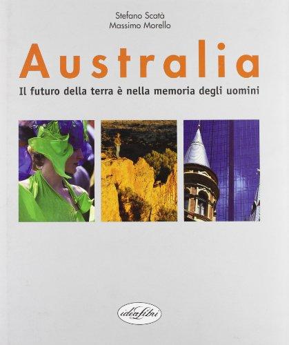Australia. Il futuro della terra è nella memoria degli uomini.: Scat�,Stefano. Morello,...