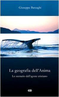 La geografia dell'Anima. Lo scenario dell'agone cristiano. Seconda edizione.: BARZAGHI, ...