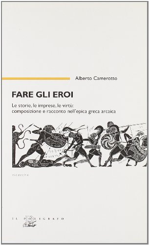 9788871156378: Fare gli eroi. Le storie, le imprese, le virtù. Composizione e racconto nell'epica greca arcaica