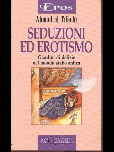 9788871224671: Seduzioni ed erotismo. Giardini di delizie nel mondo arabo antico