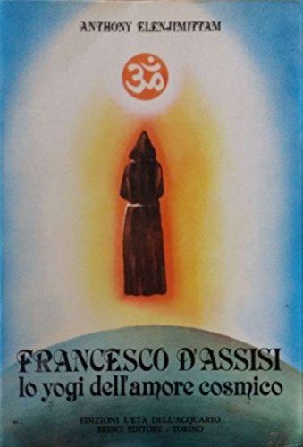San Francesco d'Assisi. Lo yoghi dell'Amore cosmico.: Elenjimittam,Anthony.