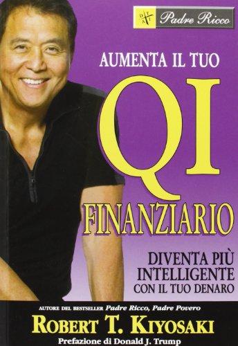 Aumenta il tuo QI finanziario. Diventa più intelligente con il tuo denaro - Kiyosaki, Robert T.