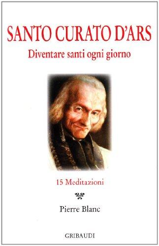 Santo Curato D'Ars. Diventare santi ogni giorno. 15 meditazioni - Blanc, Pierre