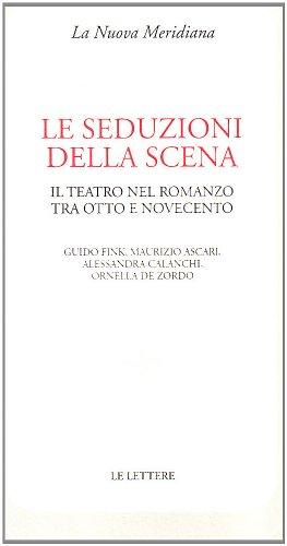 Le seduzioni della scena. Il teatro nel romanzo tra Otto e Novecento.: Fink,Guido. Ascari,Maurizio....