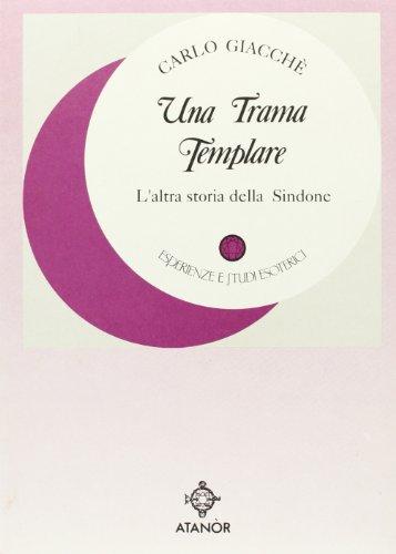 Una Trama Templare. L'altra storia della Sindone.: Giacch�,Carlo.