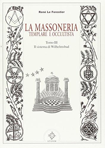 La Massoneria Templare e Occultista. Tomo III: Il Sistema di Wilhelmsbad.: Le Forestier,René.