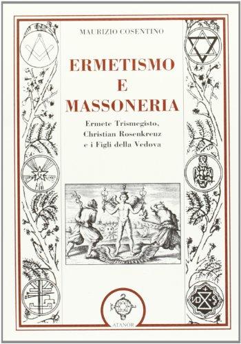Ermetismo e massoneria. Eermete Trismegisto, Christian Rosenkreuz,: Maurizio Cosentino