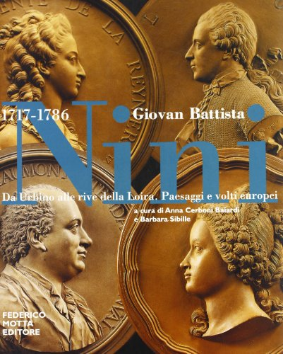 Giovan Battista Nini 1717-1786. Da Urbino alle rive della Loira. Paesaggi e volti europei.: ...