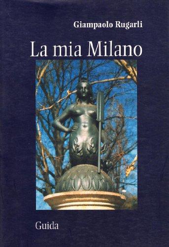 La mia Milano. Storie di luoghi, di gente e di fantasmi (8871886321) by Giampaolo Rugarli