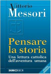 Pensare la storia Una lettura cattolica dell'avventura umana - Vittorio Messori