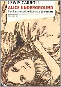 Alice underground. Con il manoscritto illustrato dall'autore: Carroll, Lewis