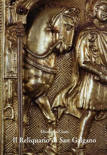 Il reliquario Di San Galgano.Contributo Alla Storia: Cioni Elisabetta