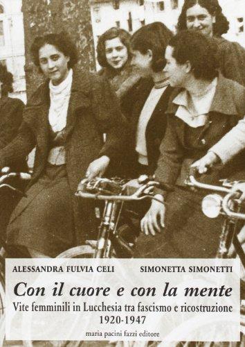 Con il cuore e con la mente. Vite femminili in Lucchesia tra fascismo e ricostruzione.: Celi,...