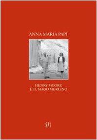 Henry Moore e il Mago Merlino.: Papi, Anna M.