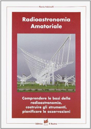 9788873650126: Radioastronomia amatoriale. Comprendere le basi della radioastronomia, costruire gli strumenti, pianificare le osservazioni