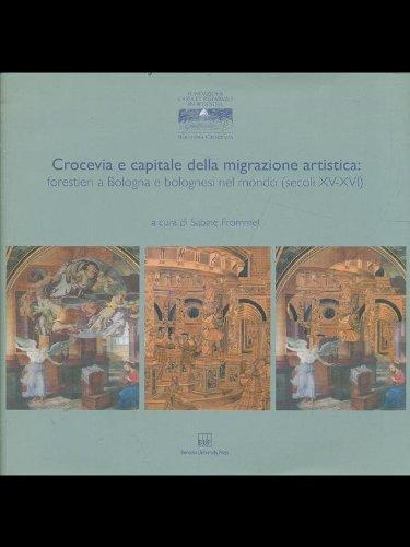 9788873955726: Crocevia e capitale della migrazione artistica. Forestieri a Bologna e bolognesi nel mondo (secoli XV-XVI) (Grandi opere)