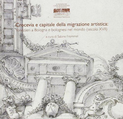 9788873957164: Crocevia e capitale della migrazione artistica. Forestieri a Bologna e bolognesi nel mondo (secoli XVII) (Grandi opere)