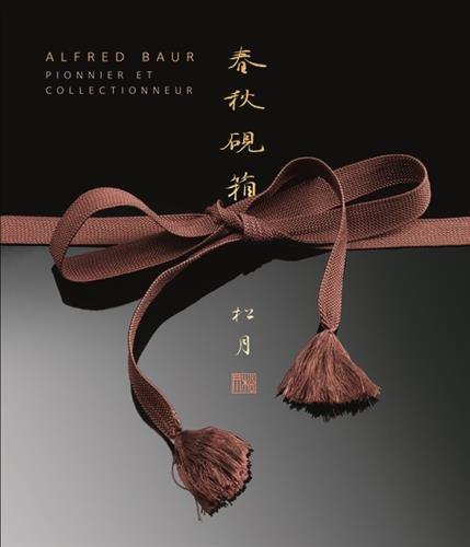 Alfred Baur ; pionnier et collectionneur: Collectif