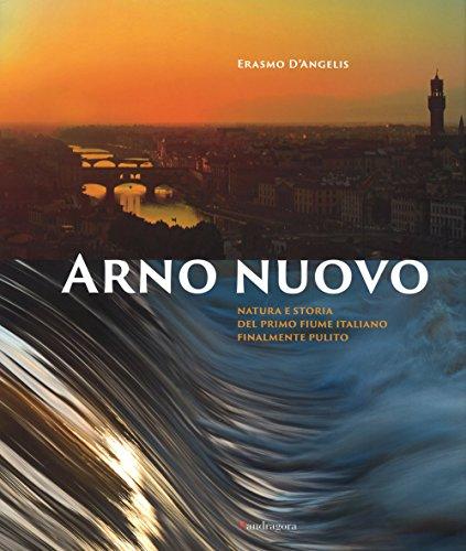 9788874612482: Arno nuovo. Natura e storia del primo fiume italiano finalmente pulito